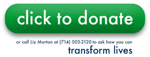 Click to donate, or call Liz Morton at (714) 503-2120 to ask how you can transform lives