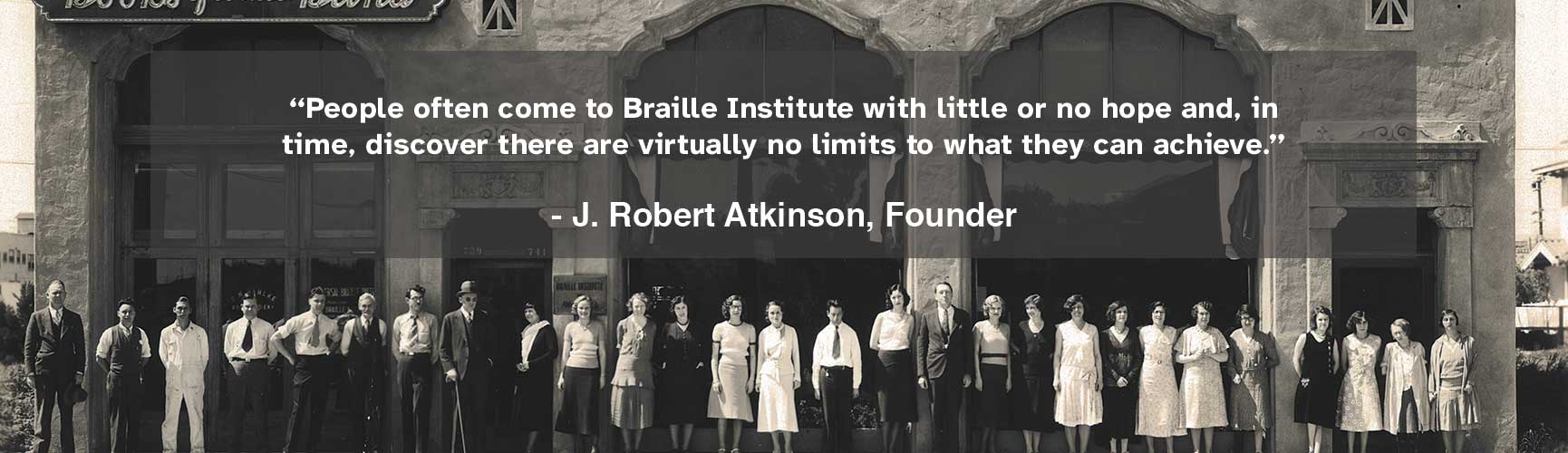 """Bob Atkinson Quote that reads """"People often come to Braille Institute with little or no hope and, in time, discover there are virtually no limits to what they can achieve."""""""